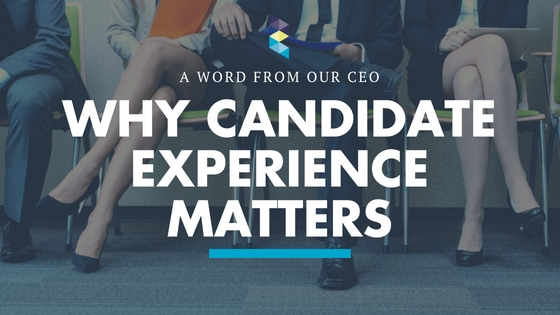 Why Candidate Experience Matters to Your Business – a Word from Our CEO