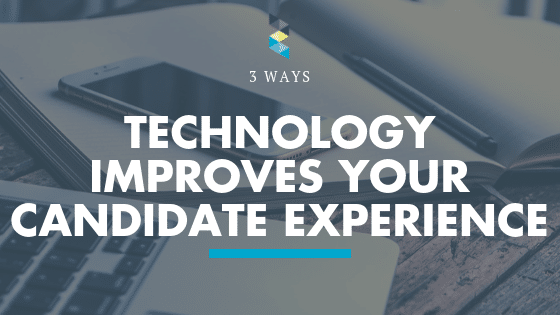 Three Ways Technology Improves Your Candidate Experience