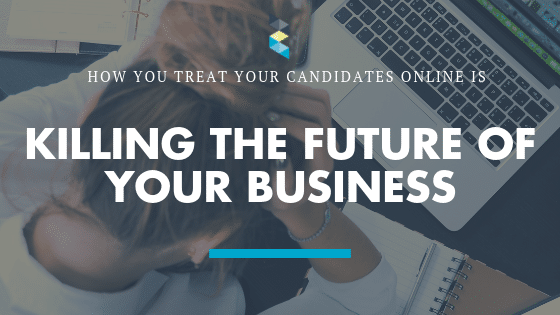 How you treat your candidates online is killing the future of your business